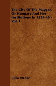 The City Of The Magyar, Or Hungary And Her Institutions In 1839-