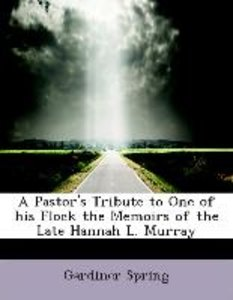 A Pastor's Tribute to One of his Flock the Memoirs of the Late H