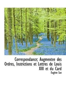Correspondance; Augmentée des Ordres, Instrictions et Lettres de
