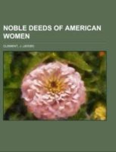 Noble Deeds of American Women; with biographical sketches of som