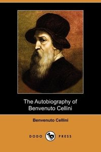 The Autobiography of Benvenuto Cellini (Dodo Press)