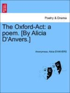The Oxford-Act: a poem. [By Alicia D'Anvers.]