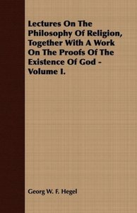 Lectures On The Philosophy Of Religion, Together With A Work On