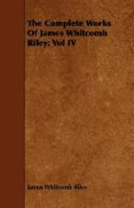 The Complete Works of James Whitcomb Riley; Vol IV