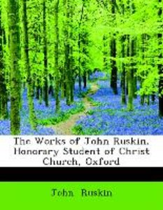 The Works of John Ruskin, Honorary Student of Christ Church, Oxf