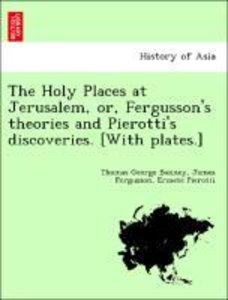 The Holy Places at Jerusalem, or, Fergusson's theories and Piero