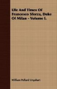 Life And Times Of Francesco Sforza, Duke Of Milan - Volume I.