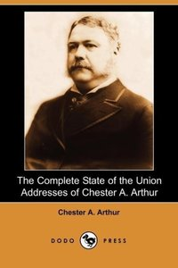 The Complete State of the Union Addresses of Chester A. Arthur (