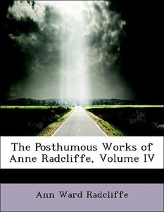 The Posthumous Works of Anne Radcliffe, Volume IV