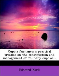 Cupola furnance; a practical treatise on the construction and ma