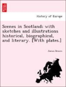 Scenes in Scotland; with sketches and illustrations historical,