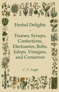 Herbal Delights - Tisanes, Syrups, Confections, Electuaries, Rob