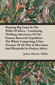 Hunting Big Game In The Wilds Of Africa - Containing Thrilling A