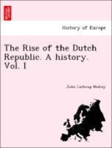 The Rise of the Dutch Republic. A history. Vol. I