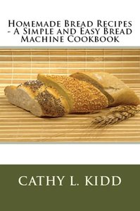Homemade Bread Recipes - A Simple and Easy Bread Machine Cookboo