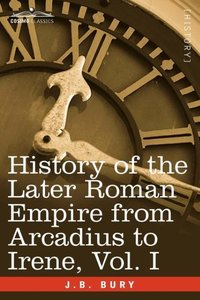 History of the Later Roman Empire from Arcadius to Irene, Vol. I
