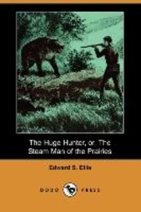 The Huge Hunter, Or, the Steam Man of the Prairies (Dodo Press)