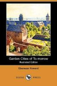 Garden Cities of To-Morrow (Illustrated Edition) (Dodo Press)