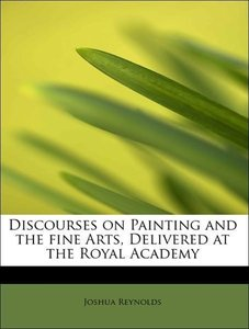 Discourses on Painting and the fine Arts, Delivered at the Royal