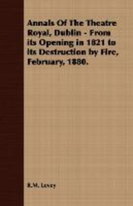 Annals Of The Theatre Royal, Dublin - From its Opening in 1821 t