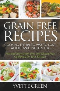 Grain Free Recipes: Cooking the Paleo Way to Lose Weight and Liv