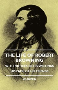 The Life of Robert Browning - With Notices of His Writings His F