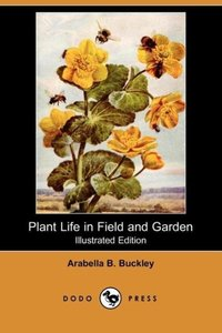 Plant Life in Field and Garden (Illustrated Edition) (Dodo Press