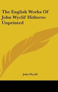 The English Works Of John Wyclif Hitherto Unprinted
