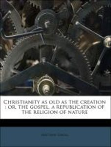 Christianity as old as the creation : or, the gospel, a republic
