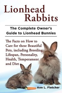 Lionhead Rabbits The Complete Owner's Guide to Lionhead Bunnies
