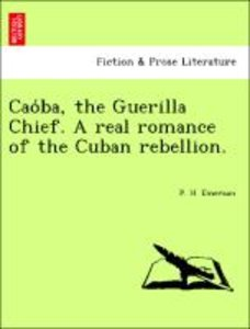 Cao´ba, the Guerilla Chief. A real romance of the Cuban rebellio