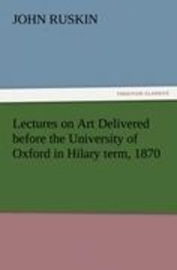 Lectures on Art Delivered before the University of Oxford in Hil
