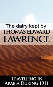 The Diary Kept by T. E. Lawrence While Travelling in Arabia Duri