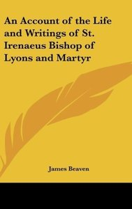 An Account of the Life and Writings of St. Irenaeus Bishop of Ly