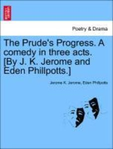The Prude's Progress. A comedy in three acts. [By J. K. Jerome a