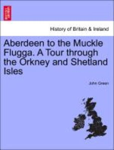 Aberdeen to the Muckle Flugga. A Tour through the Orkney and She
