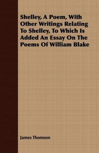 Shelley, a Poem, with Other Writings Relating to Shelley, to Whi