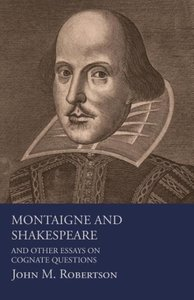 Montaigne And Shakespeare - And Other Essays On Cognate Question