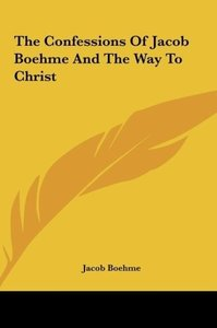The Confessions Of Jacob Boehme And The Way To Christ