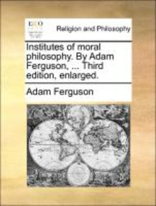 Institutes of moral philosophy. By Adam Ferguson, ... Third edit