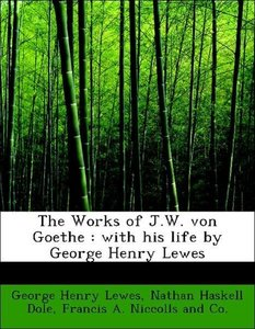 The Works of J.W. von Goethe : with his life by George Henry Lew