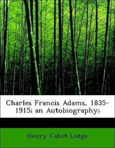 Charles Francis Adams, 1835-1915; an Autobiography;