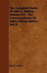 The Complete Works of John L. Motley; Volume XVI - The Correspon