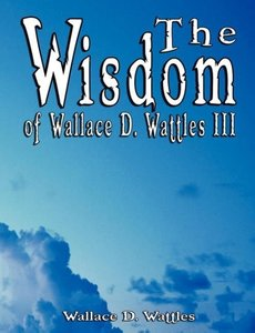 The Wisdom of Wallace D. Wattles III - Including