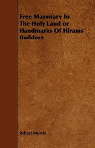 Free Masonary In The Holy Land or Handmarks Of Hirams Builders