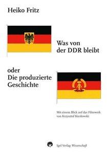 Was von der DDR bleibt oder Die produzierte Geschichte
