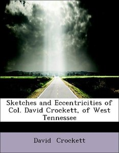 Sketches and Eccentricities of Col. David Crockett, of West Tenn