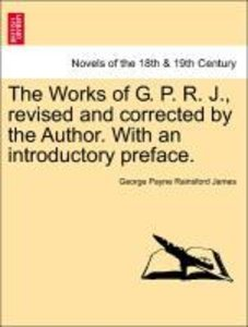 The Works of G. P. R. J., revised and corrected by the Author. W