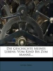 Die Geschichte Meines Lebens: Vom Kind Bis Zum Manne...