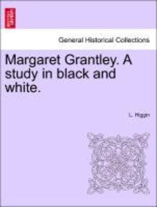 Margaret Grantley. A study in black and white. Vol. I.